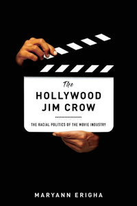 The Hollywood Jim Crow : The Racial Politics of the Movie Industry by Maryann Erigha