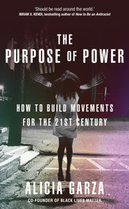 The Purpose of Power : From the co-founder of Black Lives Matter by Alicia Garza