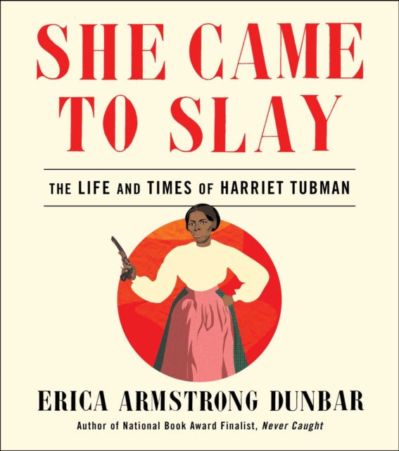 She Came to Slay : The Life and Times of Harriet Tubman by Erica Armstrong Dunbar