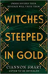 Witches Steeped in Gold by Ciannon Smart  Publish date 13 May 2021