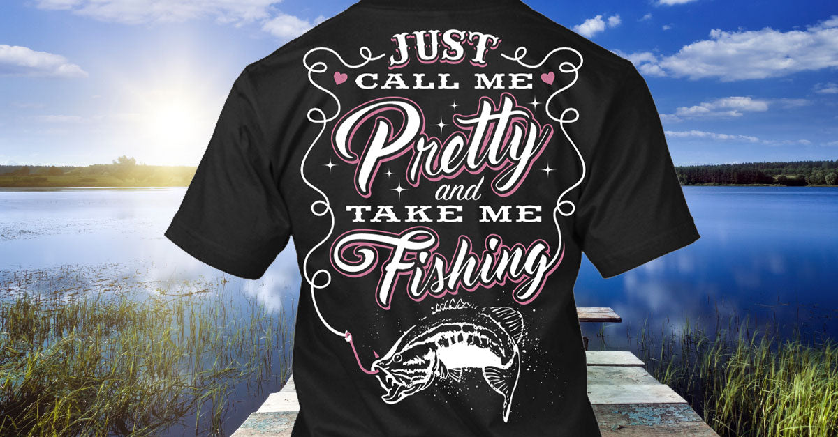 Just Call Me Pretty and Take Me Fishing Shirt