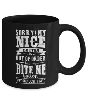 Mug: Sorry My Nice Button Is Out Order But My Bite Me Button Works Just Fine