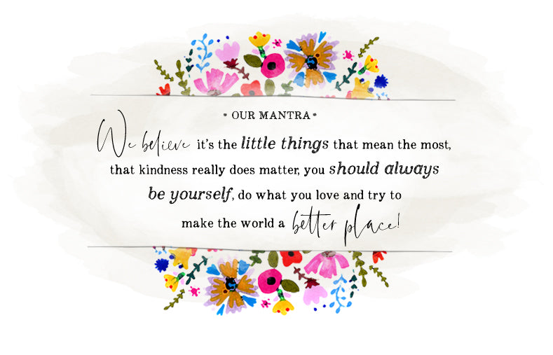 Our Mantra We believe its the little things that mean the most, that kindness really does matter, you should always be yourself, do what you love and try to make the world a better place