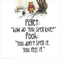 """Piglet: """"How do you spell love?"""" Pooh: """"You don't spell it... you feel it!"""""""