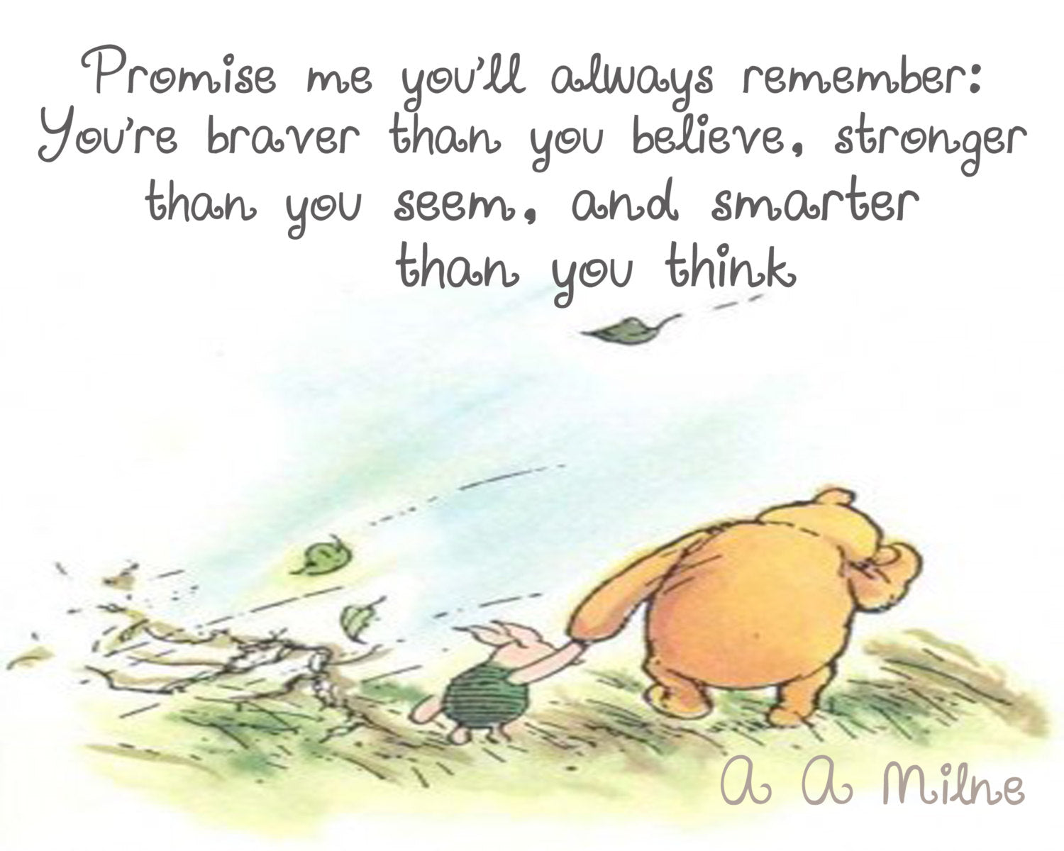 Promise me you'll always remember; you're braver than you believe, stronger than you seem, and smarter than you think