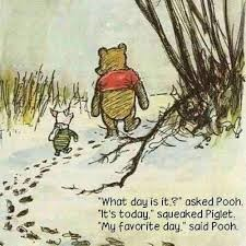 """""""What day is it?"""" It's today,"""" asked Piglet. My favorite day,"""" said Pooh."""""""