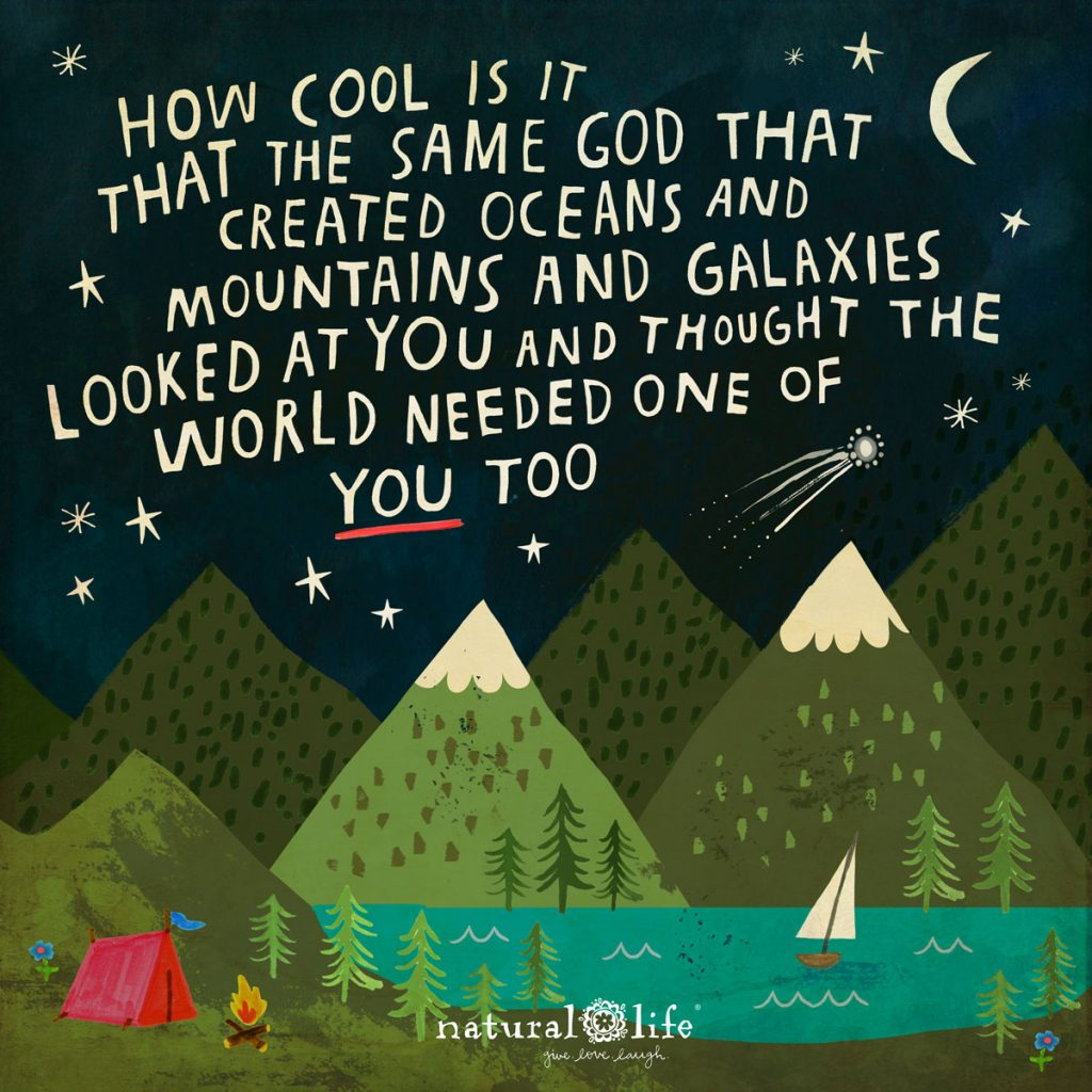 How cool is it that the same God that created oceans and mountains and galaxies looked at you and thought the world needed one of you too