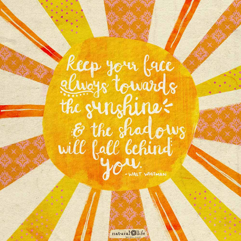 Graphic that says keep your face always towards the sunshine & the shadows will fall behind you