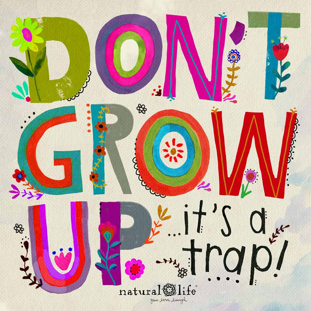 Don't grow up...it's a trap!