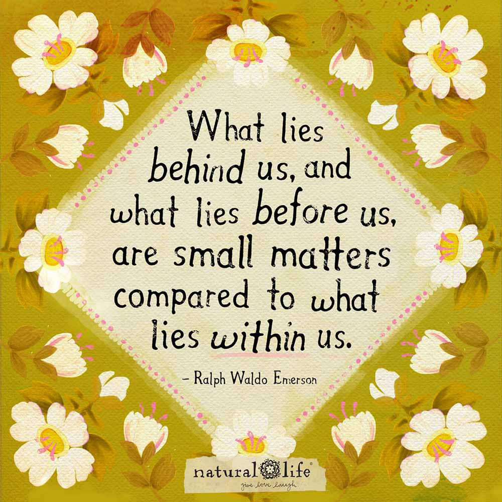 What lies behind us, and what lies before us, are small matters compared to what lies within us.