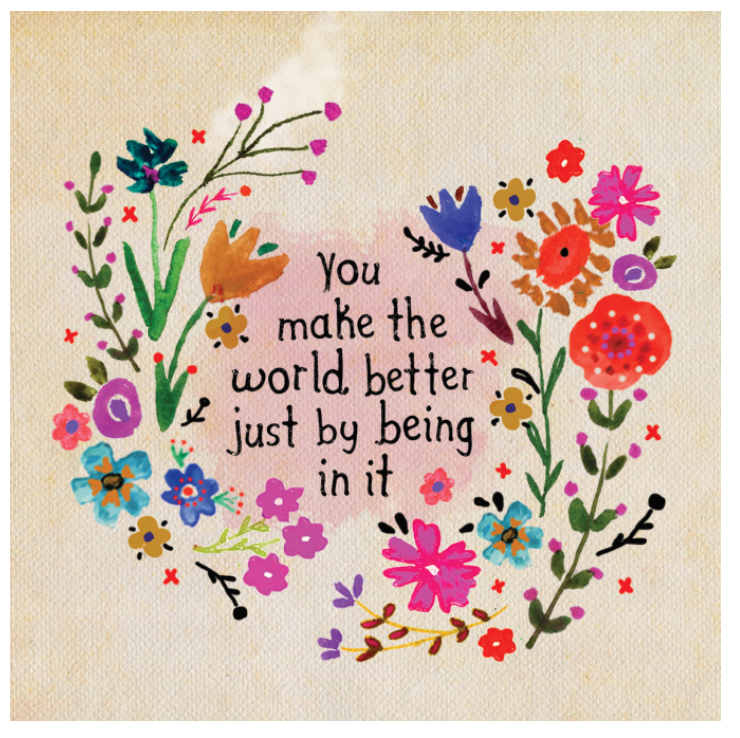 You make the world better just by being in it art graphic