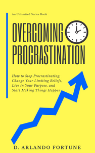 Overcoming Procrastination: How to Stop Procrastinating, Change Your Limiting Beliefs, Live in Your Purpose, and Start Making Things Happen