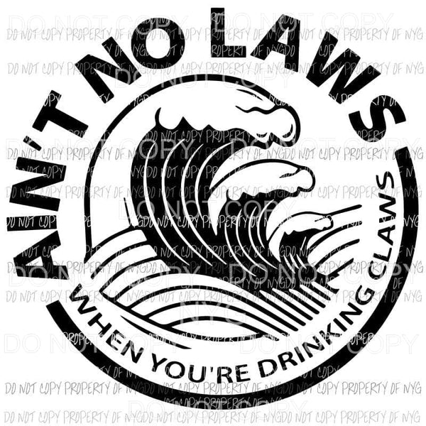 Aint no Laws when your drinking claws wave Sublimation transfers Heat Transfer