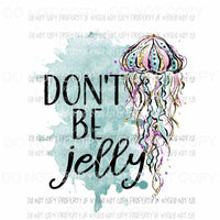 Dont Be Jelly #2 Sublimation transfers Heat Transfer