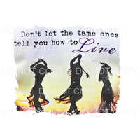 Dont let the tame ones tell you how to live # 1 Sublimation