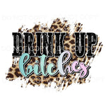 Drink Up Bitches leopard Sublimation transfers - Heat