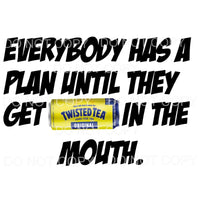 Everybody Has A Plan Twisted tea Sublimation transfers -