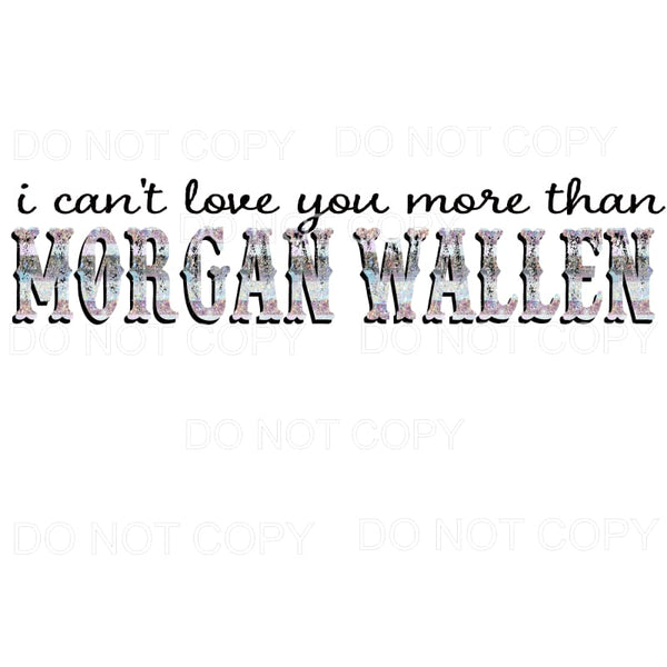 I can't love you more than Morgan Wallen # 2 Sublimation