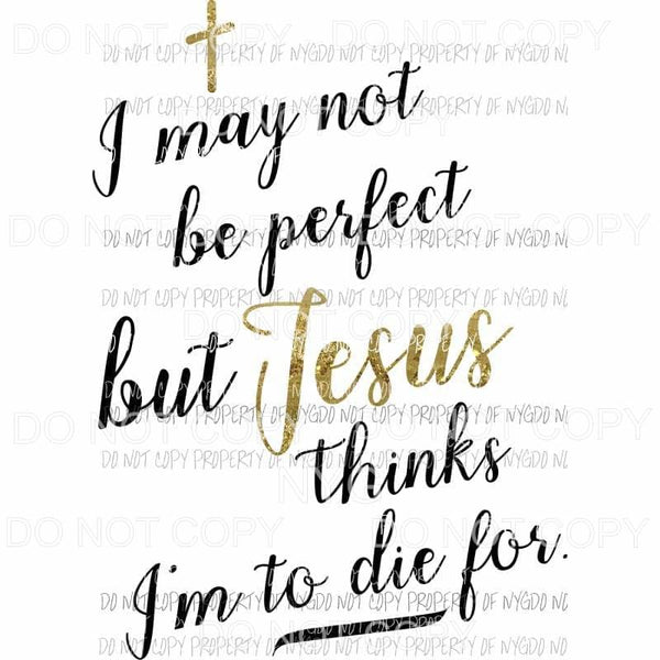 I May Not Be Perfect but Jesus Thinks Im To Die For Sublimation transfers Heat Transfer