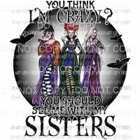 If You Think I am Crazy You should see me with my sisters color sanderson Hocus Pocus Sublimation transfers Heat Transfer