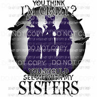 If You Think I am Crazy You should see me with my sisters Sanderson silhouette Hocus Pocus Sublimation transfers Heat Transfer