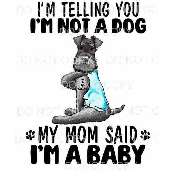 I'm Not A Dog My Mom Said I'm A Baby Sublimation transfers -