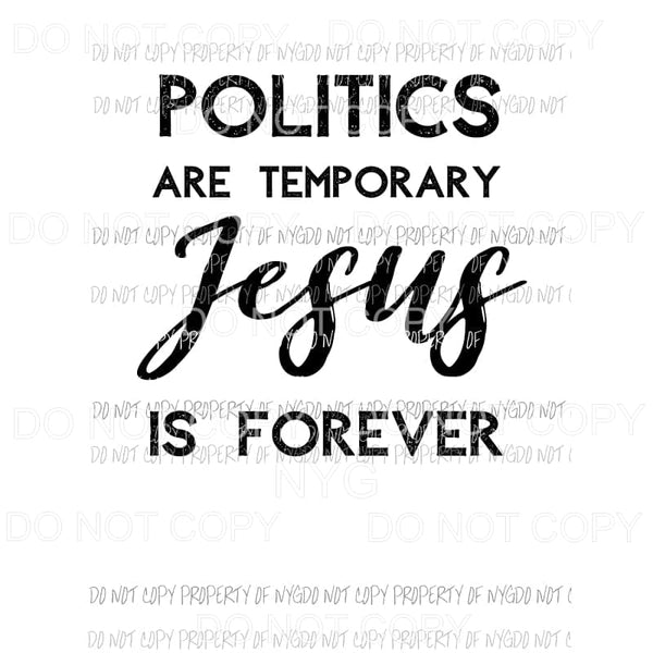Politics Are Temporary Jesus Is Forever Sublimation transfers Heat Transfer