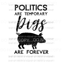 Politics Are Temporary Pigs Are Forever Sublimation transfers Heat Transfer