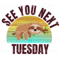 See You Next Tuesday Sloth Sublimation transfers - Heat