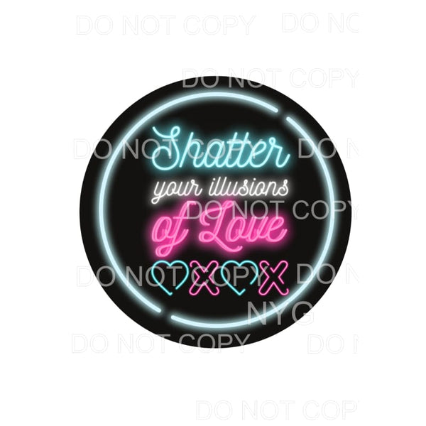 Shatter Your Illusions Of Love Neon Sublimation transfers -