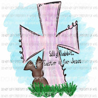 Silly Rabbit Easter is for Jesus cross Sublimation transfers Heat Transfer