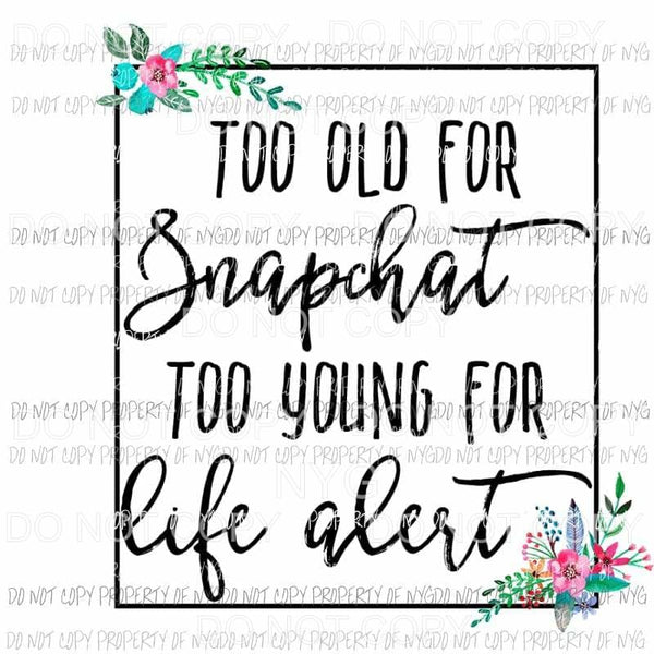 Too Old For Snapchat To Young For Life Alert Sublimation transfers Heat Transfer