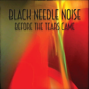 Black Needle Noise-Before The Tears Came