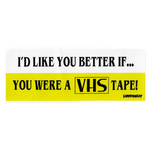 I'D LIKE YOU BETTER... IF YOU WERE VHS TAPE Bumper Sticker