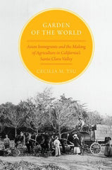 Garden of the World : Asian Immigrants and the Making of Agriculture in California's Santa Clara Valley
