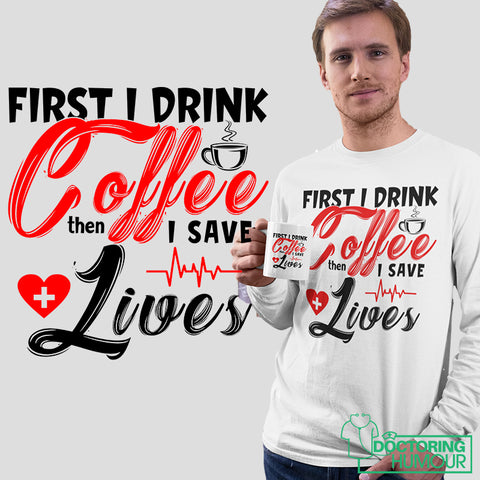 First I Drink The Coffee Then I Save The Lives - Doctoring Humour