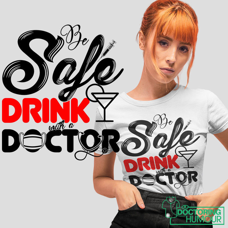 Be Safe Drink With A Doctor - Doctoring Humour
