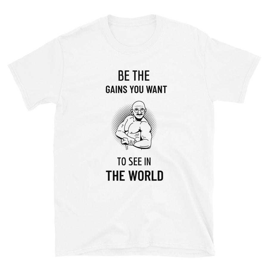 BE THE GAINS YOU WANT TO SEE IN THIS WORLD T-Shirt