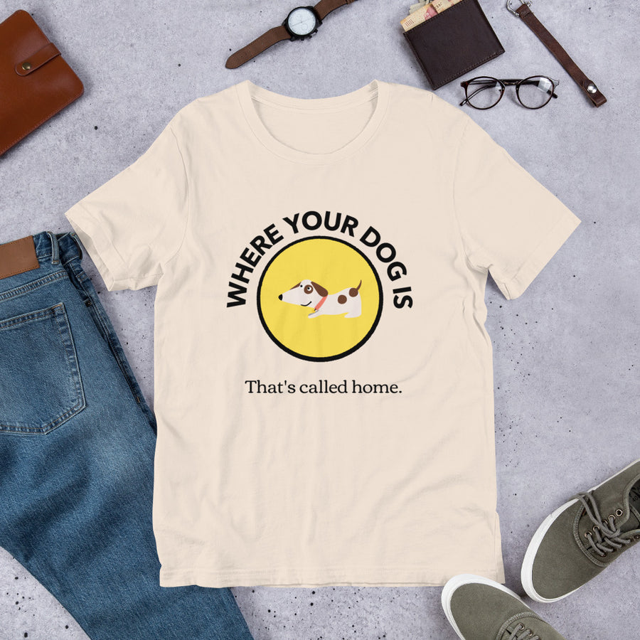 WHERE YOUR DOG IS. That's called home.T-Shirt