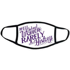 Well Behaved Women Rarely Make History Face Mask