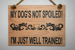 MY DOG'S NOT SPOILED! I'M JUST WELL TRAINED SIGN - Bulletproof Pet Products Inc