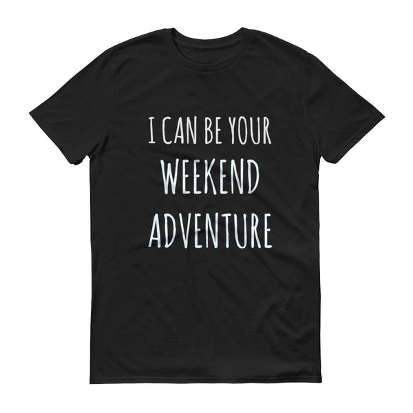 I Can Be Your Weekend Adventure Suggestive Funny T-shirt