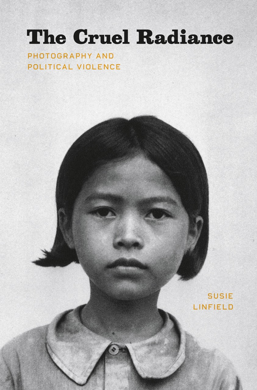 Susie Linfield / The Cruel Radiance: Photography and Political Violence