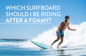 Which surfboard should I be riding after the foamy?