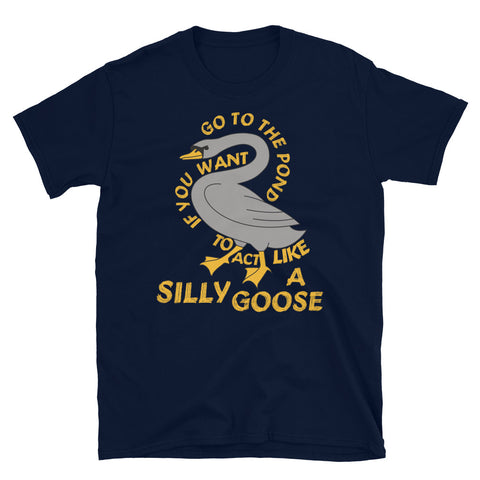 Go To The Pond If You Want To Act Like A Silly Goose - Meme, Funny, Quote T-Shirt