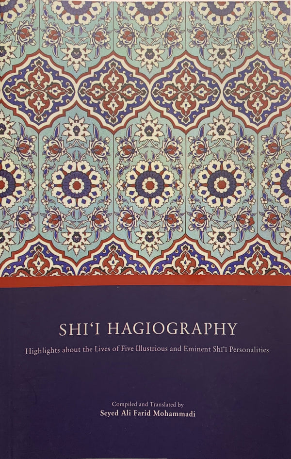 Shi'i Hagiography: Highlights About the Lives of Five Illustrious and Eminent Shi'i Personalities