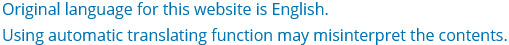 Original language for this website is English. Using automatic translating function may misinterpret the contents.