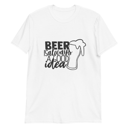 Beer Is Always A Good Idea - Unisex T-Shirt