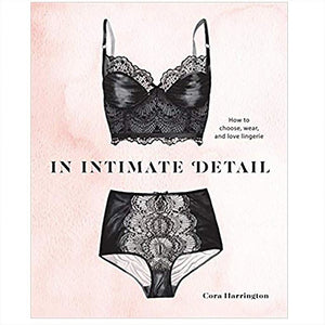 In Intimate Detail: How to Choose, Wear and Love Lingerie