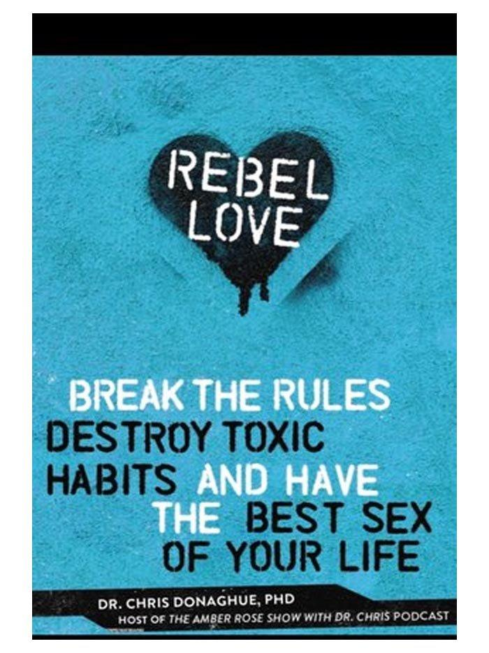 Rebel Love: Break The Rules, Destroy Toxic Habits and Have the Best Sex of Your Life